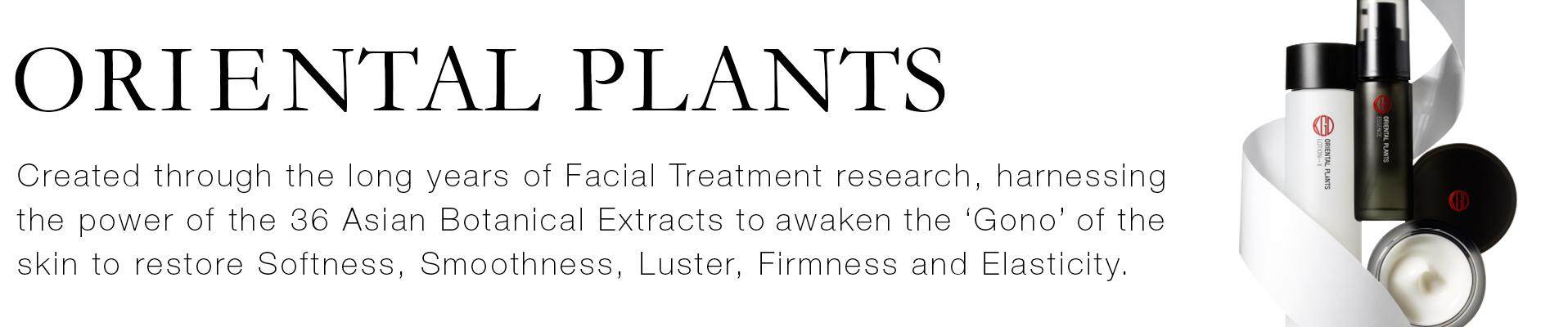 ORIENTAL PLANTS. Created through the long years of Facial Treatment research, harnessing the power of the 36 Asian Botanical Extracts to awaken the 'Gono' of the skin to restore Softness, Smoothness, Luster, Firmness and Elasticity.