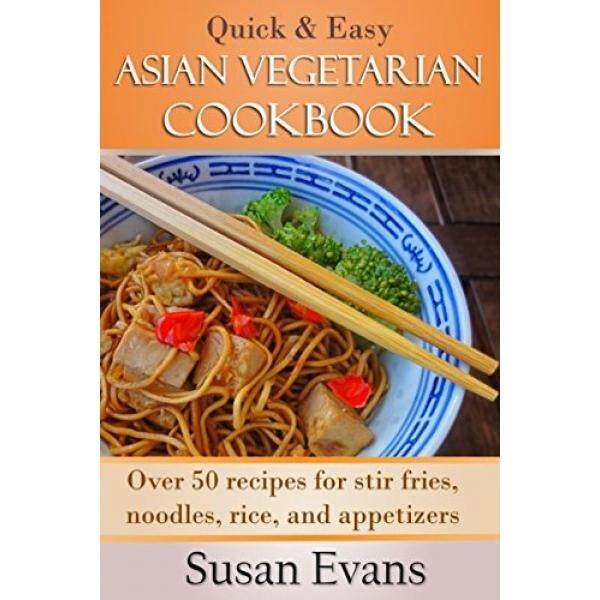 Quick & Easy Asian Vegetarian Cookbook: Over 50 recipes for stir fries, rice, noodles, and appetizers - intl