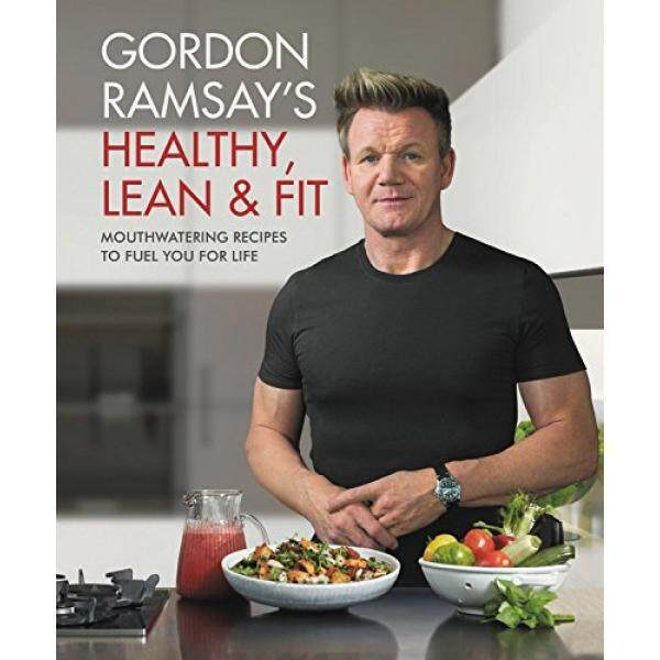 Gordon Ramsays Healthy, Lean & Fit: Mouthwatering Recipes to Fuel You for Life