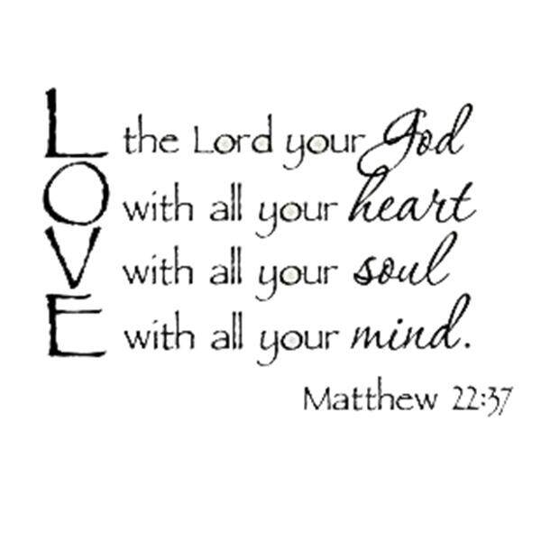 Love the Lord your God with all your heart with all your soul with all your