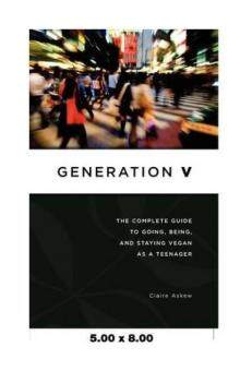 Generation V: The Complete Guide to Going, Being, and Staying Veganas a Teenager