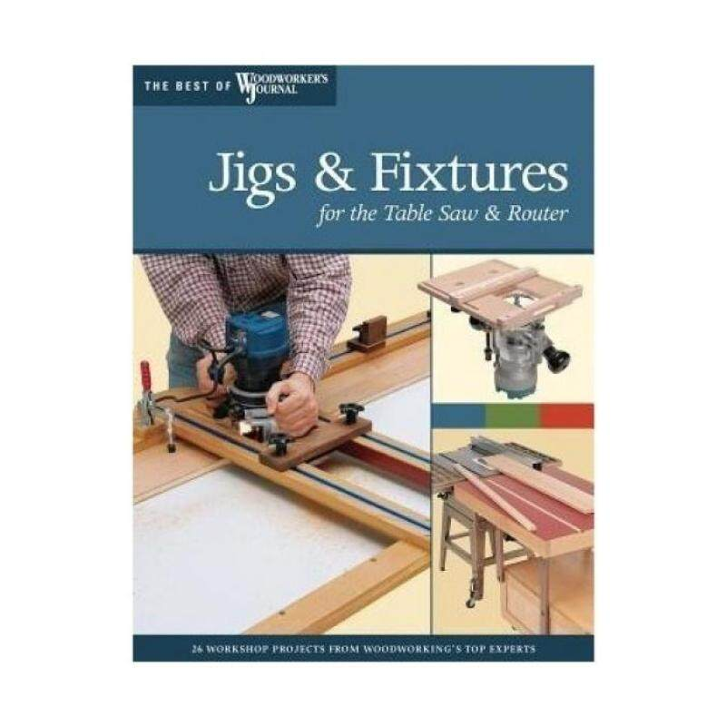 Jigs and Fixtures for the Table Saw and Router: Get the Most from Your Tools with Shop Projects from Woodworkings Top Experts Malaysia